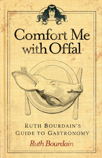 Comfort Me with Offal - Ruth Bourdain's Guide to Gastronomy ebook by Ruth Bourdain