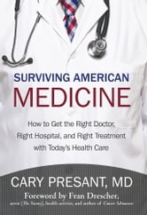 Surviving American Medicine - How to Get the Right Doctor, Right Hospital, and Right Treatment with Today's Health Care ebook by Cary Presant, MD