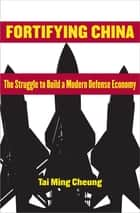 Fortifying China - The Struggle to Build a Modern Defense Economy ebook by Tai Ming Cheung