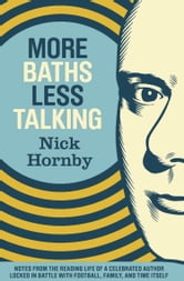 More Baths Less Talking - Notes from the Reading Life of a Celebrated Author Locked in Battle with Football, Family, and Time ebook by Nick Hornby