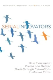 Serial Innovators - How Individuals Create and Deliver Breakthrough Innovations in Mature Firms ebook by Abbie Griffin,Raymond Price,Bruce Vojak
