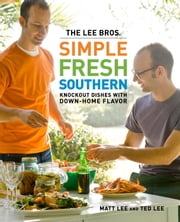 The Lee Bros. Simple Fresh Southern - Knockout Dishes with Down-Home Flavor ebook by Matt Lee,Ted Lee