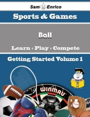 A Beginners Guide to Ball (Volume 1) - A Beginners Guide to Ball (Volume 1) ebook by Jerilyn Childs