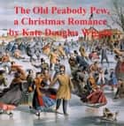 The Old Peabody Pew, a Christmas romance of a country church ebook by Kate Douglas Wiggin
