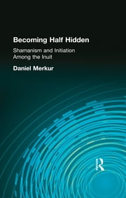 Becoming Half Hidden - Shamanism and Initiation Among the Inuit ebook by Daniel Merkur