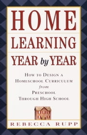 Home Learning Year by Year - How to Design a Homeschool Curriculum from Preschool Through High School ebook by Rebecca Rupp