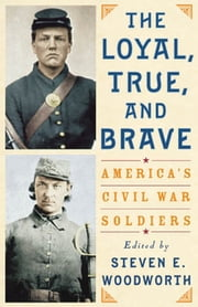The Loyal, True, and Brave - America's Civil War Soldiers ebook by Steven E. Woodworth