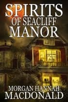 SPIRITS OF SEACLIFF MANOR - The Spirits Series #4 ebook by Morgan Hannah MacDonald