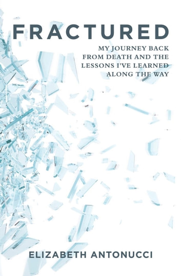 FRACTURED: My Journey Back from Death and the Lessons I've Learned Along The Way ebook by Elizabeth Antonucci