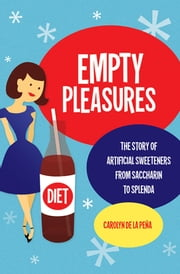 Empty Pleasures - The Story of Artificial Sweeteners from Saccharin to Splenda ebook by Carolyn de la Peña