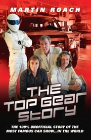 The Top Gear Story - The 100% Unofficial Story of the Most Famous Car Show… In The World ebook by Martin Roach