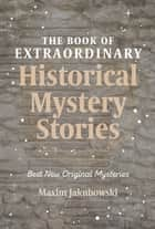 The Book of Extraordinary Historical Mystery Stories - Best New Original Mysteries ebook by Maxim Jakubowski