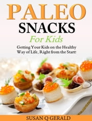 Paleo Snacks for Kids - Getting Your Kids on the Healthy Way of Life, Right from the Start! ebook by Susan Q Gerald
