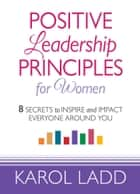 Positive Leadership Principles for Women - 8 Secrets to Inspire and Impact Everyone Around You ebook by Karol Ladd