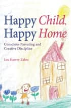 Happy Child, Happy Home - Conscious Parenting and Creative Discipline ebook by Lou Harvey-Zahra