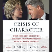 Crisis of Character - A White House Secret Service Officer Discloses His Firsthand Experience with Hillary, Bill, and How They Operate audiobook by Gary J. Byrne