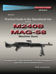 Practical Guide to the Operational Use of the MAG58/M240 Machine Gun ebook by Erik Lawrence