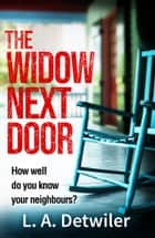 The Widow Next Door: The most chilling of new crime thriller books that you will read in 2018 ebook by L.A. Detwiler