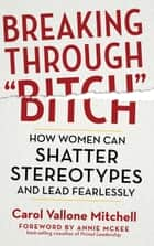 "Breaking Through ""Bitch"" - How Women Can Shatter Stereotypes and Lead Fearlessly ebook by Carol Vallone Mitchell, Annie McKee"