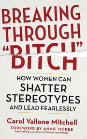 "Breaking Through ""Bitch"" - How Women Can Shatter Stereotypes and Lead Fearlessly ebook by Carol Vallone Mitchell,Annie McKee"