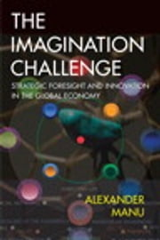 The Imagination Challenge - Strategic Foresight and Innovation in the Global Economy ebook by Alexander Manu