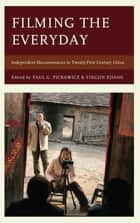 Filming the Everyday - Independent Documentaries in Twenty-First-Century China ebook by Paul G. Pickowicz, Yingjin Zhang