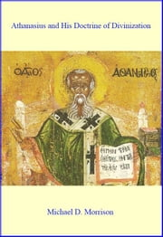 Athanasius and His Doctrine of Divinization ebook by Michael D. Morrison