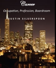 Career: Occupation, Profession, Boardroom ebook by Dustin Silverspoon
