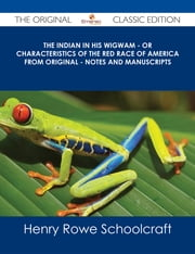 The Indian in his Wigwam - Or Characteristics of the Red Race of America from Original - Notes and Manuscripts - The Original Classic Edition ebook by Henry Rowe Schoolcraft