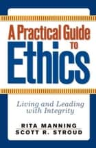 A Practical Guide to Ethics - Living and Leading with Integrity ebook by Rita Manning, Scott R. Stroud