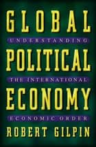Global Political Economy - Understanding the International Economic Order ebook by Robert Gilpin