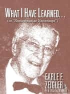 What I Have Learned… eBook por EARLE F. ZEIGLER