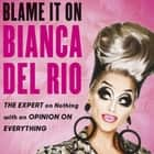 Blame it on Bianca Del Rio - The Expert on Nothing with an Opinion on Everything audiobook by Bianca Del Rio, Bianca Del Rio