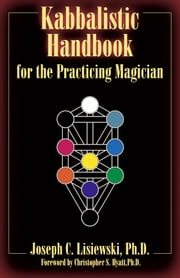 Kabbalistic Handbook For The Practicing Magician - A Course in the Theory and Practice of Western Magic ebook by Joseph C. Lisiewski,Christopher S. Hyatt