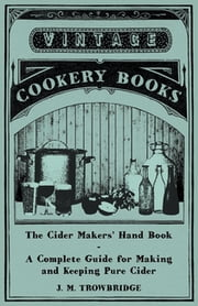The Cider Makers' Hand Book - A Complete Guide for Making and Keeping Pure Cider ebook by J. M. Trowbridge