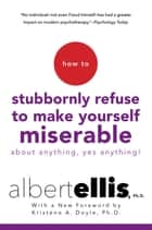 How To Stubbornly Refuse To Make Yourself Miserable About Anything-yes, Anything!, - Revised And Updated ebook by Albert Ellis