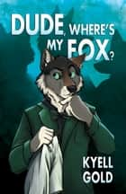 Dude, Where's My Fox? ebook by Kyell Gold