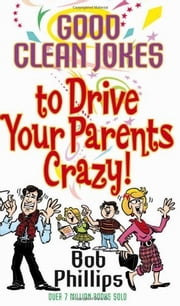 Good Clean Jokes to Drive Your Parents Crazy ebook by Bob Phillips