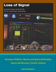 Loss of Signal: Aeromedical Lessons Learned from the STS-107 Columbia Space Shuttle Mishap - Aerospace Medicine, Reentry and Spacecraft Breakup, Search and Recovery, Forensic Sciences ebook by Progressive Management