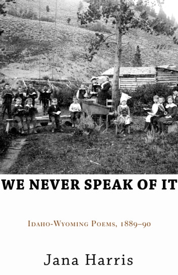 We Never Speak of It - Idaho-Wyoming Poems, 1889–90 ebook by Jana Harris