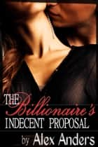 The Billionaire's Indecent Proposal - An Erotic Romance ebook by Alex Anders