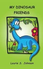 My Dinosaur Friends ebook by Laurie S. Johnson