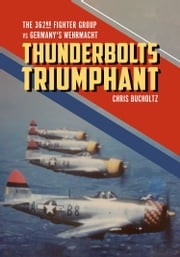 Thunderbolts Triumphant - The 362nd Fighter Group vs Germany's Wehrmacht eBook by Chris Bucholtz