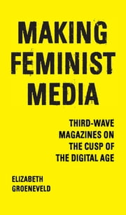 Making Feminist Media - Third-Wave Magazines on the Cusp of the Digital Age ebook by Elizabeth Groeneveld