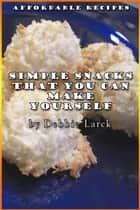 Simple Snacks That You Can Make Yourself ebook by Debbie Larck