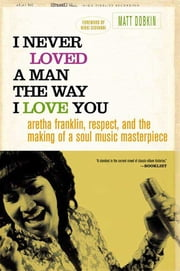 I Never Loved a Man the Way I Love You - Aretha Franklin, Respect, and the Making of a Soul Music Masterpiece ebook by Matt Dobkin,Nikki Giovanni