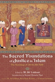 The Sacred Foundations of Justice in Islam - The Teachings of 'Ali ibn Abi Talib ebook by Ali M. Lakhani