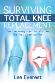 Surviving Total Knee Replacement - From recovery room to rehab — the first three months ebook by Lee Everest