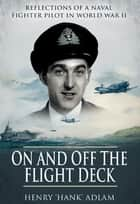 "On and Off the Flight Deck - Reflections of a Naval Fighter Pilot in World War II ebook by Henry ""Hank"" Adlam"