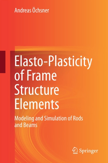 Elasto-Plasticity of Frame Structure Elements - Modeling and Simulation of Rods and Beams ebook by Andreas Öchsner